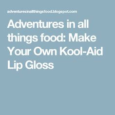 Adventures in all things food: Make Your Own Kool-Aid Lip Gloss