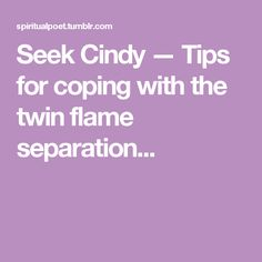Seek Cindy — Tips for coping with the twin flame separation...