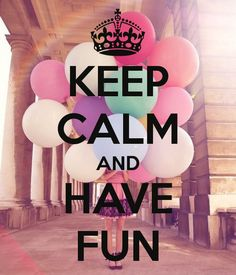 KEEP CALM AND HAVE FUN!