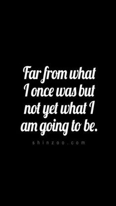 far from where I was, not yet what I am going to be...