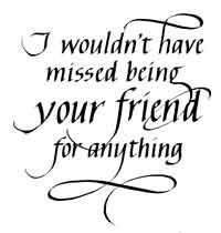 I wouldn't have missed being your friend Quietfire