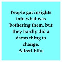 Albert Ellis-referring to older, more classical methods of psychological therapy.