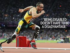 """""""Being disabled doesn't have to be a disadvantage.""""  – South African sprint runner Oscar Pistorius, who didn't medal but made history as the first double amputee to compete in track and field at the London Games, on Facebook. See more quotes: http://www.people.com/people/package/gallery/0,,20612225_20620372,00.html#"""