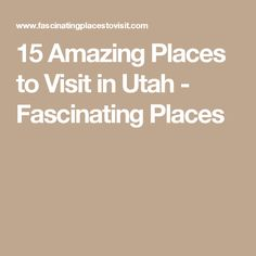 15 Amazing Places to Visit in Utah - Fascinating Places