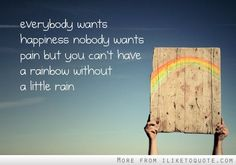 Everyone wants happiness, nobody wants pain, but you can't have a rainbow without a little rain. #happiness #quotes #sayings