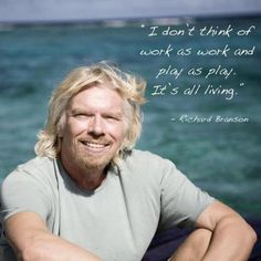 Follow your passion and it will never feel like work :) Richard Branson