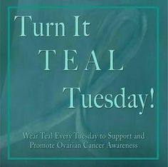 Ovarian Cancer Awareness ~ Turn It TEAL Tuesday ~ Wear Teal Every Tuesday to Support and Promote Ovarian Cancer Awareness