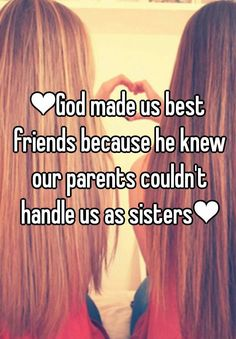 ❤God made us best friends because he knew our parents couldn't handle us as sisters❤