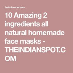 10 Amazing 2 ingredients all natural homemade face masks - THEINDIANSPOT.COM