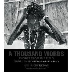 "International Medical Corps's stunning photo book, ""A Thousand Words: Photos from the Field"" documents humanitarian crises to which IMC has responded in the last quarter century."