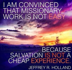 Missionary Work and the Atonement by JRH. My absolute favorite and a big reason why I made the decision to serve :) I love this gospel! Mormon Quotes, Lds Quotes, Religious Quotes, Faith Quotes, Gospel Quotes, Funny Quotes, Motivational Sayings, Strong Quotes, Uplifting Quotes