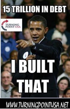 I built that, yes you did BO,.....shoot, it's probably 20 trillion by now, I know if definitely is at least 17!!!  Sorry Communist!