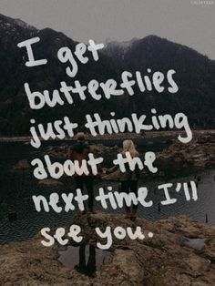 I get butterflies just thinking about the next time I'll see you.