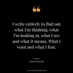 I write entirely to find out what I'm thinking, what I'm looking at, what I see and what it means. What I want and what I fear. Keeping A Diary, Keeping A Journal, Journal Quotes, My Journal, Career Quotes, Business Quotes, Miracle Morning, My Diary, Tomorrow Will Be Better