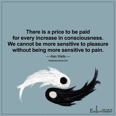 10 Inspirational Quotes from Functional Rustic There is a price to be paid for every increase in consciousness. We cannot be more sensitive to pleasure without being more sensitive to pain. Alan Watts, Wisdom Quotes, Taoism Quotes, Honor Quotes, Soul Qoutes, Happiness Quotes, Quotes Quotes, Beautiful Words, Beautiful Life