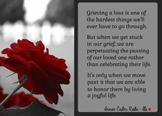 Our loved ones are always with us. Acknowledging their presence, brings them closer to you. It's human nature to go through a period of grief so that we can process our loss. But don't get stuck there. Your life must go on. Sending love & healing to the hearts of those who are mourning. Blessings - Leslie <3