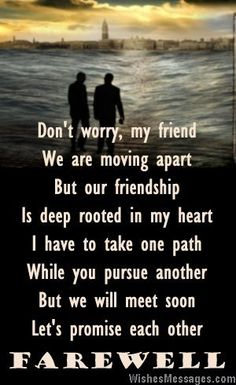Don't worry, my friend We are moving apart But our friendship Is deep rooted in my heart I have to take one path While you pursue another But we will meet soon Let's promise each other Farewell via WishesMessages.com