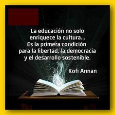 ... La educación no solo enriquece la cultura... Es la primera condición para la libertad, la democracia y el desarrollo sostenible. Kofi Annan.