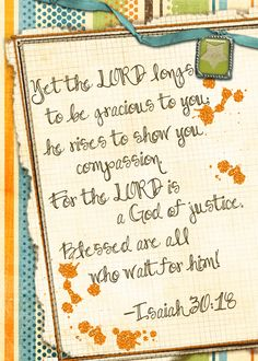 Yet the LORD longs to be gracious to you; he rises to show you compassion. For the LORD is a God of justice. Blessed are all who wait for him!      Isaiah 30:18
