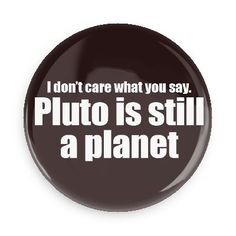 Funny Buttons - Custom Buttons - Promotional Badges - Funny Sayings Pins - Wacky Buttons - I don't care what you say, Pluto is still a planet