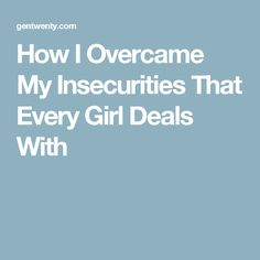 How I Overcame My Insecurities That Every Girl Deals With