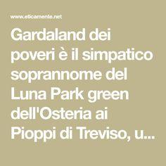 Gardaland dei poveri è il simpatico soprannome del Luna Park green dell'Osteria ai Pioppi di Treviso, un luogo magico dove divertirsi in mezzo alla natura.