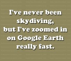 I've never been skydiving, but I've zoomed in on Google Earth really fast.