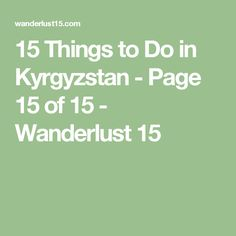 15 Things to Do in Kyrgyzstan - Page 15 of 15 - Wanderlust 15