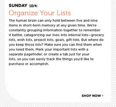Sunday 10/4: Organize Your Lists: The human brain can only hold between five and nine items in short-term memory at any given time. We are constantly grouping information together to remember it better, categorizing our lives into internal lists—grocery lists, wish lists, project lists, goals, gift lists. But where do you keep those lists? Make sure you can find them when you need them. Mark your important lists with a separate pagefinder, or create a tab just for your lists, so you can…