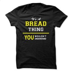 Its A BREAD thing, you wouldnt understand !! - make your own shirt #long sleeve t shirts #cool tshirt designs