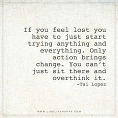 Life Quote: If you feel lost you have to just start trying anything and everything. Only action brings change. You can't just sit there and overthink it. - Tai Lopez