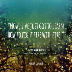 """Now, I've just got to learn how to fight fire with fire."" - from Bad Girls (on Wattpad) https://www.wattpad.com/158609047?utm_source=ios&utm_medium=pinterest&utm_content=share_quote&wp_page=quote&wp_uname=OceanStrong21&wp_originator=zuzndgE9mlmEq721QGDEckETd5NUYJ%2FSBofmoMruD4aQxDoLryBPXE2CV00cWqycsLdZ3E0oMbHdG83MXG6x1n2BuNq%2FuQLlQJ2b4WiaqvFIl3uaGyVcEXRKvRe89kW0 #quote #wattpad"