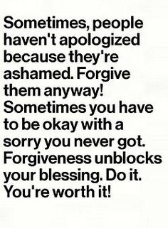 Sometimes, people haven't apologized because they're ashamed. Forgive them anyway! Sometimes you have to be okay with a sorry you never got. Forgiveness unblocks your blessing. Do it. You're worth it!