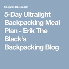 5-Day Ultralight Backpacking Meal Plan - Erik The Black's Backpacking Blog