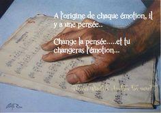 A l'origine de chaque émotion,  il y a une pensée.  Change la pensée  et tu changeras l'émotion.
