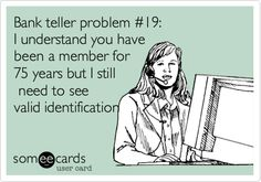 Bank teller problem #19: I understand you have been a member for 75 years but I still need to see valid identification or I could lose my job. Happens to me all the time!