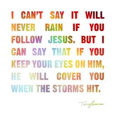 I can't say it will never rain if you follow Jesus. But I can say that if you keep your eyes on Him, He will cover you when the storms hit. - Tony Evans