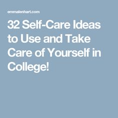 32 Self-Care Ideas to Use and Take Care of Yourself in College!