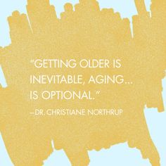 """""""Getting older is inevitable, aging... is optional."""" — Dr. Christiane Northrup"""