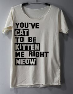 You've Cat to be Kitten Me Right Meow Shirt