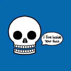 I live inside your face.