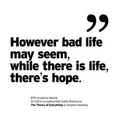 """""""However bad life may seem, while there is life, there's hope."""" https://instagram.com/p/zgD2dQMbOB  87th Academy Awards ACTOR in a Leading Role: Eddie Redmayne  The Theory of Everything as Stephen Hawking."""