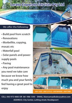 Lerato Corporate Services Pty Ltd :)  We offer the following • Build pool from scratch • Renovations • Morbellite, copying,  mosaic etc • Waterfall pool • Solar panels and power  supply pools • Paving • Any pool maintenance  you need we take care  because we know how  much you and your family  feel having a great pool to  enjoy  ANY SIZE • ANY STYLE • ANYWHERE • ANYTIME  CELL: 063 973 4885 OR  061 986 1593    EMAIL: biancamazibuko@yahoo.com ADDRESS: City Center, Lutting street, Roodepoort Pool Solar Panels, Pool Paving, Pool Maintenance, Your Family, Pools, Mosaic, Waterfall, Street, City