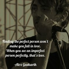 Find thing perfect person won't make you fall in love. When you see an imperfect person perfectly, that's love. -Alex Gaskarth