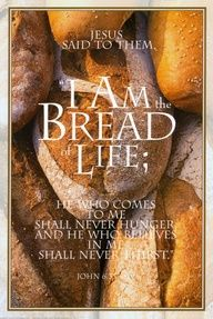 """""""And Jesus said unto them, I am the bread of life: he that cometh to me shall never hunger; and he that believeth on me shall never thirst."""" John 6:35"""