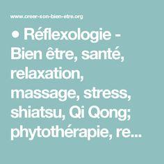 ● Réflexologie - Bien être, santé, relaxation, massage, stress, shiatsu, Qi Qong; phytothérapie, remède de grand-mère