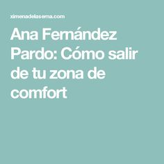 Ana Fernández Pardo: Cómo salir de tu zona de comfort