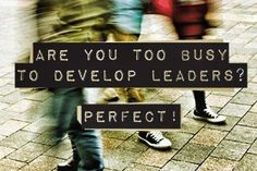 Are You Too Busy to Develop Leaders? Perfect!