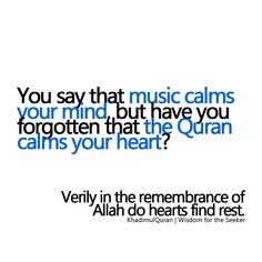 you say that music calms your mind , but have you forgotten that the Quran calms…