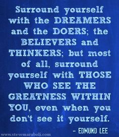 Surround yourself with those who see the greatness within you even when don't see it yourself.